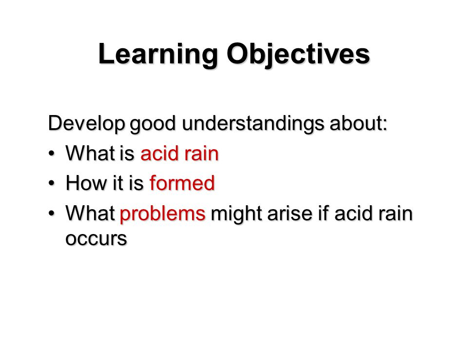 Learning Objectives Develop good understandings about: What is acid rainWhat is acid rain How it is formedHow it is formed What problems might arise if acid rain occursWhat problems might arise if acid rain occurs
