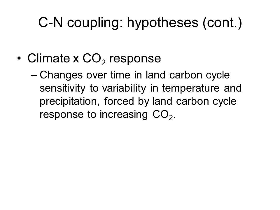 C-N coupling: hypotheses (cont.) Climate x CO 2 response –Changes over time in land carbon cycle sensitivity to variability in temperature and precipitation, forced by land carbon cycle response to increasing CO 2.