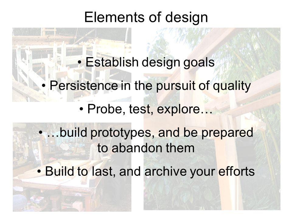Elements of design Establish design goals Persistence in the pursuit of quality Probe, test, explore… …build prototypes, and be prepared to abandon them Build to last, and archive your efforts