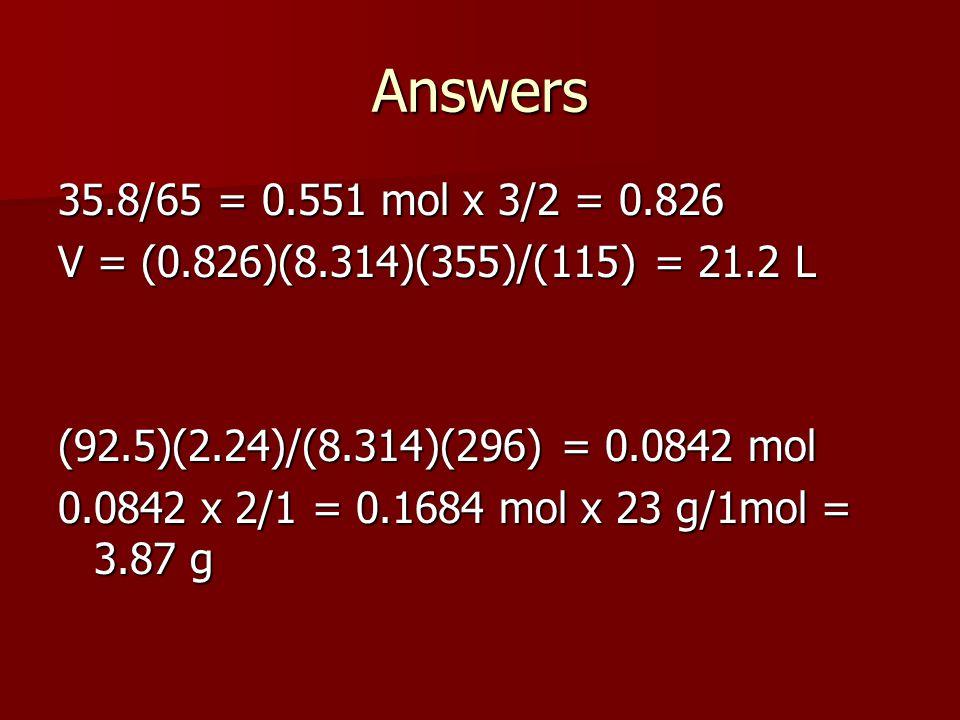 Answers 35.8/65 = 0.551 mol x 3/2 = 0.826 V = (0.826)(8.314)(355)/(115) = 21.2 L (92.5)(2.24)/(8.314)(296) = 0.0842 mol 0.0842 x 2/1 = 0.1684 mol x 23 g/1mol = 3.87 g