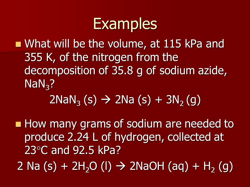 Examples What will be the volume, at 115 kPa and 355 K, of the nitrogen from the decomposition of 35.8 g of sodium azide, NaN 3 .