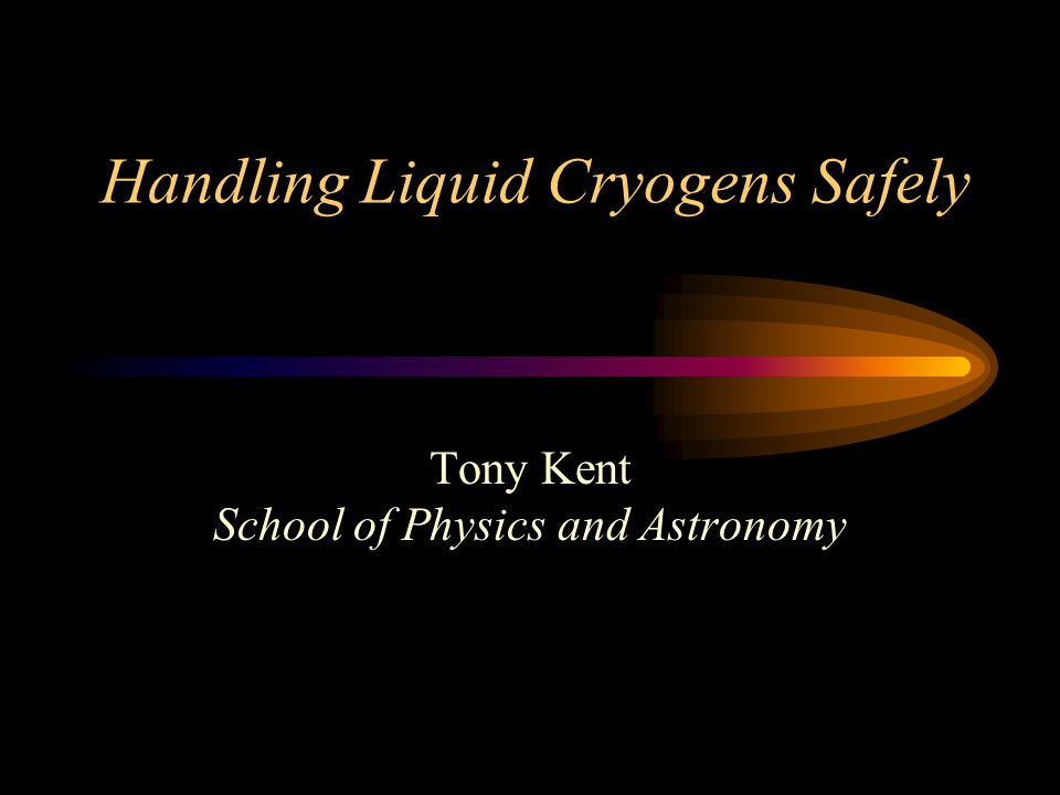 Handling Liquid Cryogens Safely Tony Kent School of Physics and Astronomy