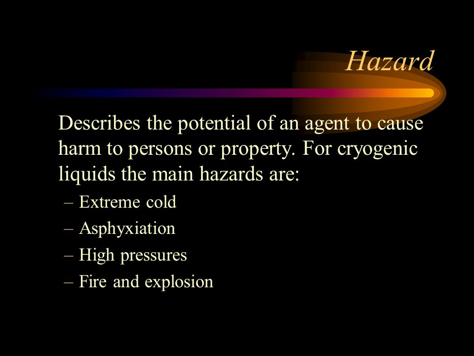 Hazard Describes the potential of an agent to cause harm to persons or property. For cryogenic liquids the main hazards are: –Extreme cold –Asphyxiati