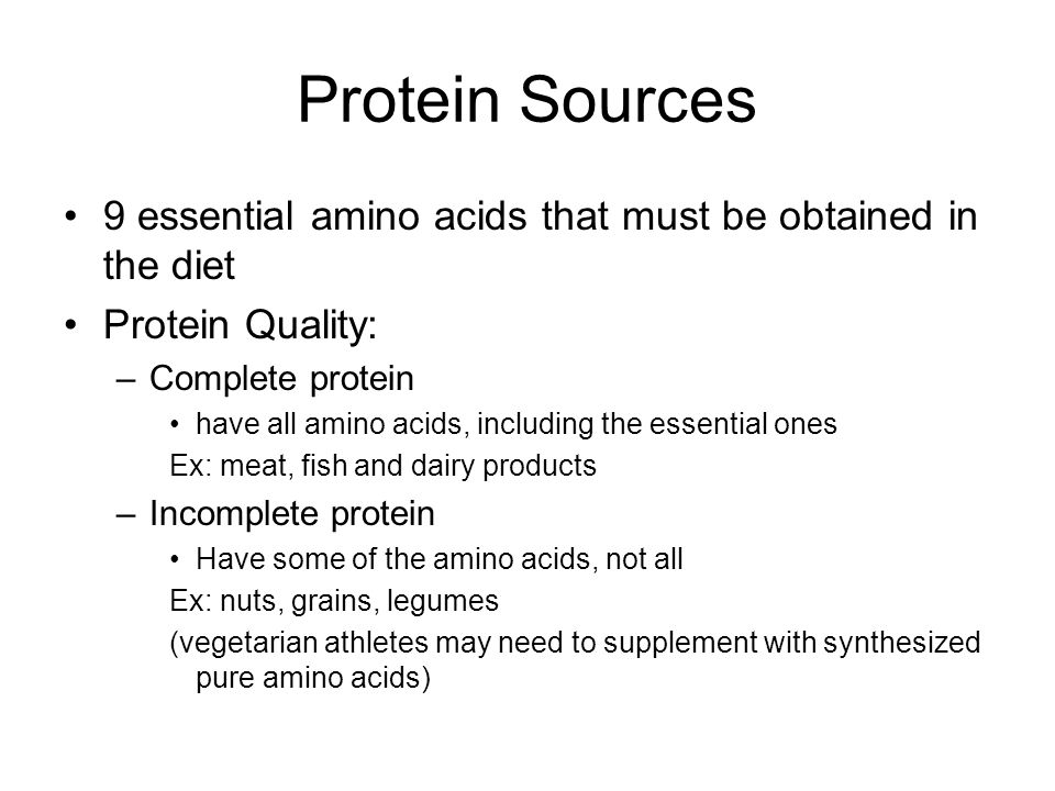 Protein Sources 9 essential amino acids that must be obtained in the diet Protein Quality: –Complete protein have all amino acids, including the essential ones Ex: meat, fish and dairy products –Incomplete protein Have some of the amino acids, not all Ex: nuts, grains, legumes (vegetarian athletes may need to supplement with synthesized pure amino acids)