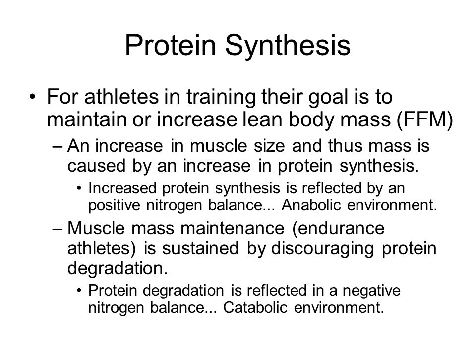 Protein Synthesis For athletes in training their goal is to maintain or increase lean body mass (FFM) –An increase in muscle size and thus mass is caused by an increase in protein synthesis.