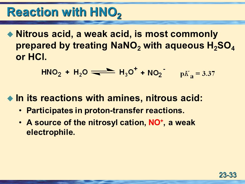 23-33 Reaction with HNO 2  Nitrous acid, a weak acid, is most commonly prepared by treating NaNO 2 with aqueous H 2 SO 4 or HCl.