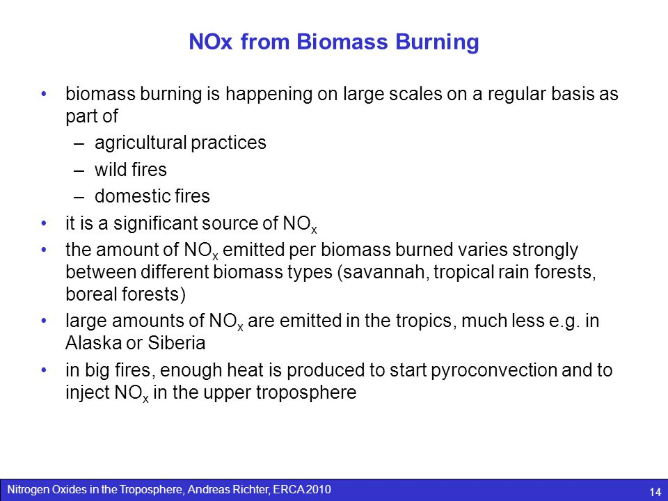 Nitrogen Oxides in the Troposphere, Andreas Richter, ERCA 2010 14 NOx from Biomass Burning biomass burning is happening on large scales on a regular basis as part of –agricultural practices –wild fires –domestic fires it is a significant source of NO x the amount of NO x emitted per biomass burned varies strongly between different biomass types (savannah, tropical rain forests, boreal forests) large amounts of NO x are emitted in the tropics, much less e.g.