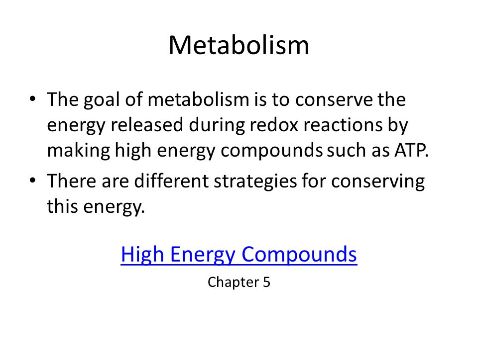 Metabolism The goal of metabolism is to conserve the energy released during redox reactions by making high energy compounds such as ATP. There are dif