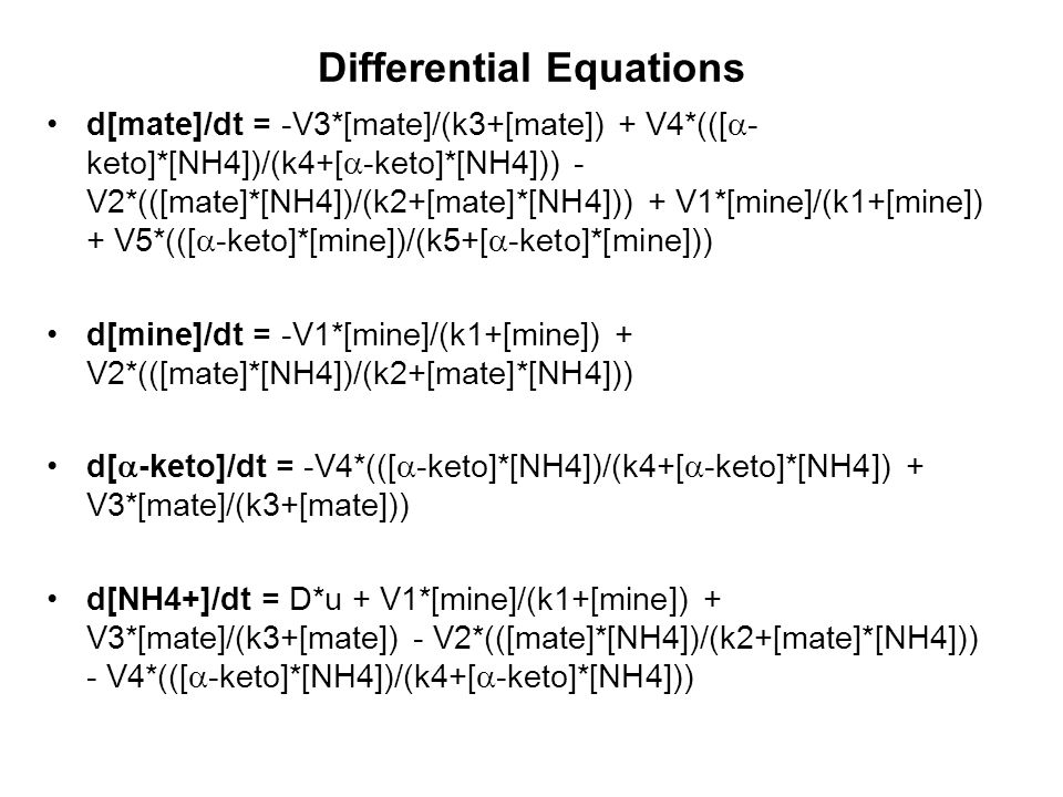 Differential Equations d[mate]/dt = -V3*[mate]/(k3+[mate]) + V4*(([  - keto]*[NH4])/(k4+[  -keto]*[NH4])) - V2*(([mate]*[NH4])/(k2+[mate]*[NH4])) +