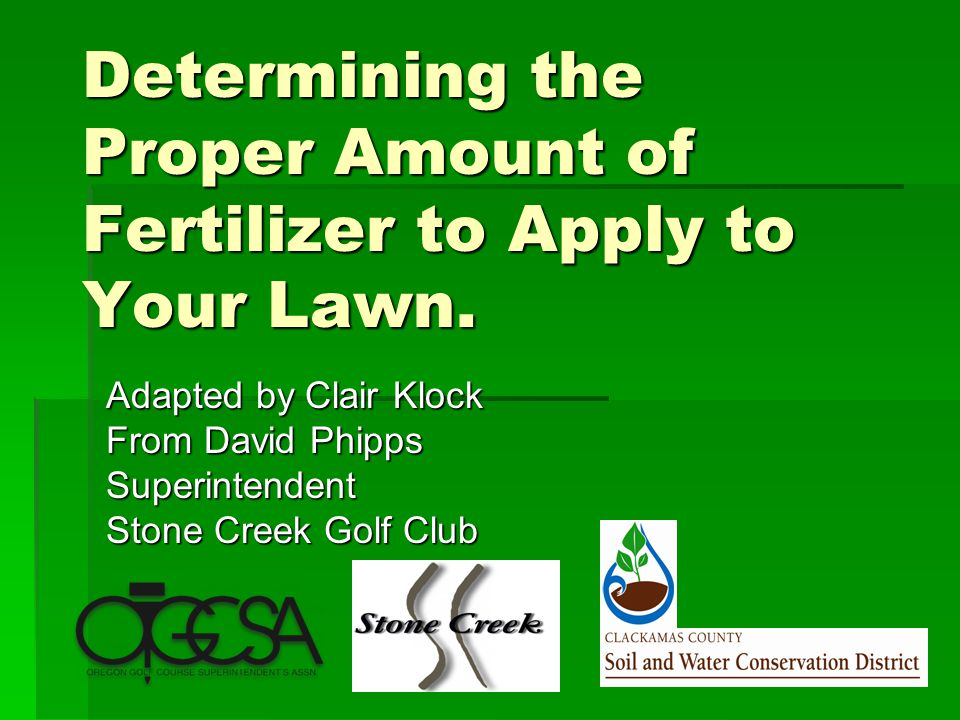 Determining the Proper Amount of Fertilizer to Apply to Your Lawn. Adapted by Clair Klock From David Phipps Superintendent Stone Creek Golf Club