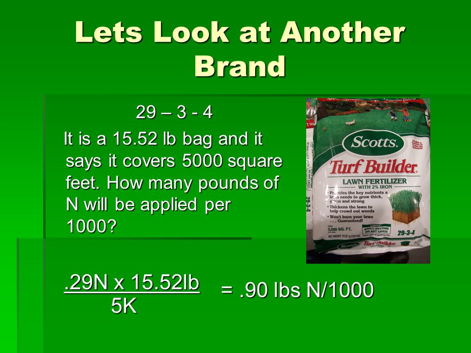 Lets Look at Another Brand 29 – 3 - 4 29 – 3 - 4 It is a 15.52 lb bag and it says it covers 5000 square feet. How many pounds of N will be applied per