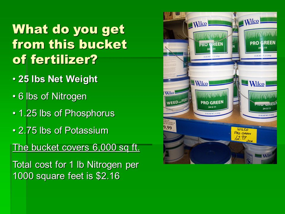 What do you get from this bucket of fertilizer? 25 lbs Net Weight 25 lbs Net Weight 6 lbs of Nitrogen 6 lbs of Nitrogen 1.25 lbs of Phosphorus 1.25 lb