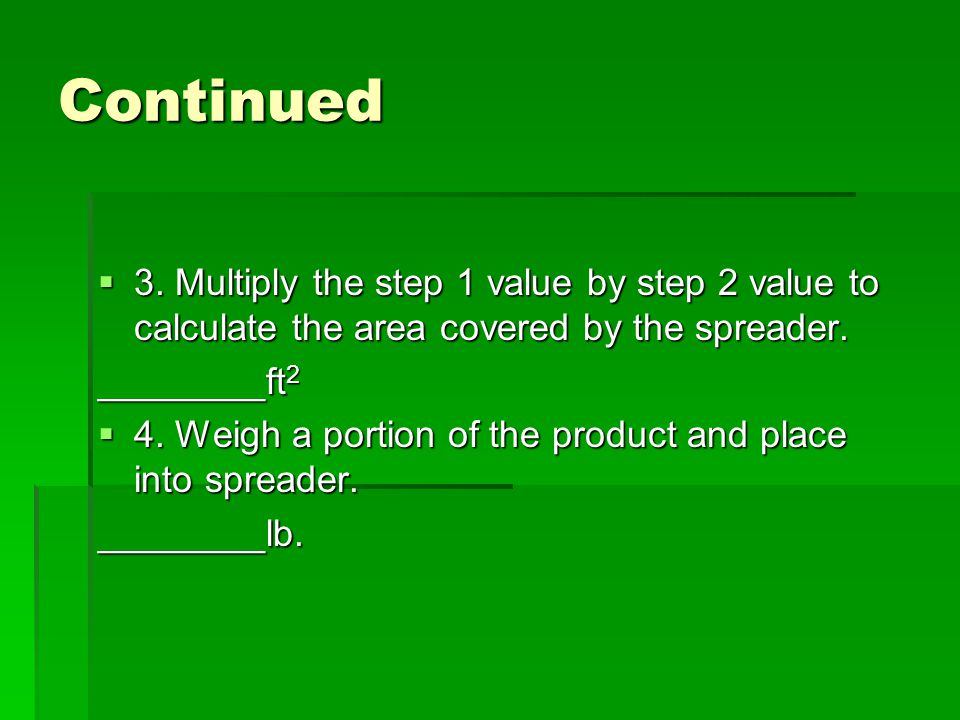Continued  3. Multiply the step 1 value by step 2 value to calculate the area covered by the spreader. ________ft 2  4. Weigh a portion of the produ