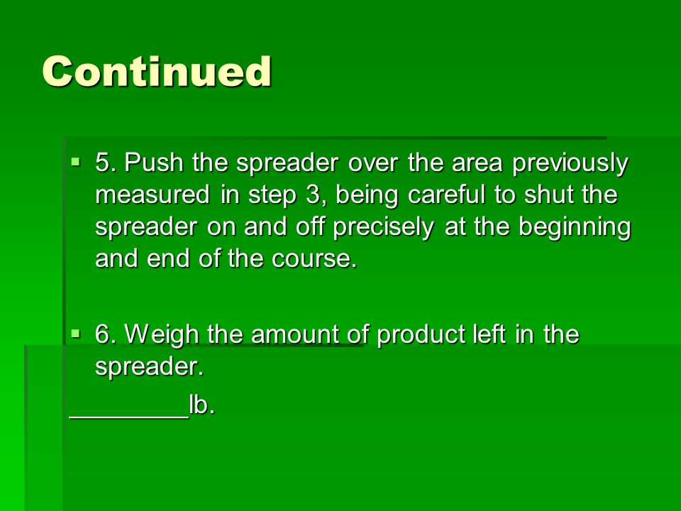 Continued  5. Push the spreader over the area previously measured in step 3, being careful to shut the spreader on and off precisely at the beginning