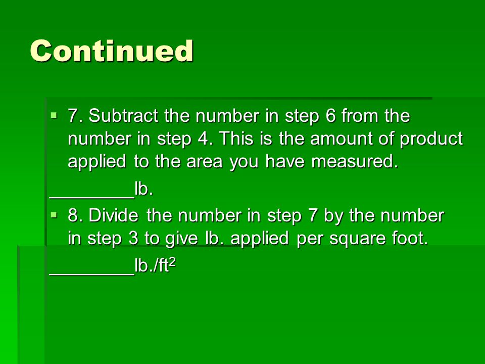 Continued  7. Subtract the number in step 6 from the number in step 4. This is the amount of product applied to the area you have measured. ________l