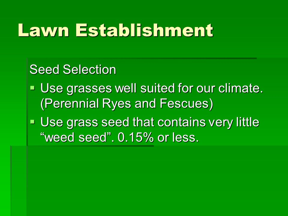 Lawn Establishment Seed Selection  Use grasses well suited for our climate. (Perennial Ryes and Fescues)  Use grass seed that contains very little ""