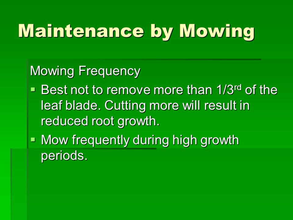 Maintenance by Mowing Mowing Frequency  Best not to remove more than 1/3 rd of the leaf blade.