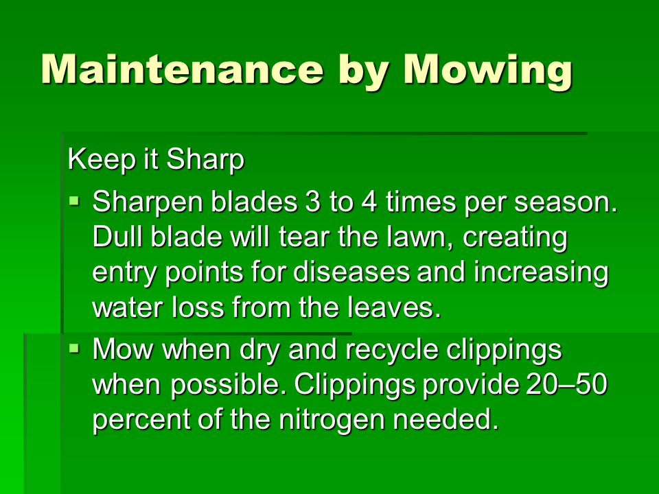 Maintenance by Mowing Keep it Sharp  Sharpen blades 3 to 4 times per season.