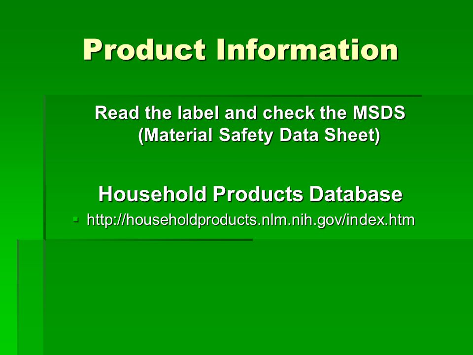 Product Information Read the label and check the MSDS (Material Safety Data Sheet) Household Products Database  http://householdproducts.nlm.nih.gov/index.htm
