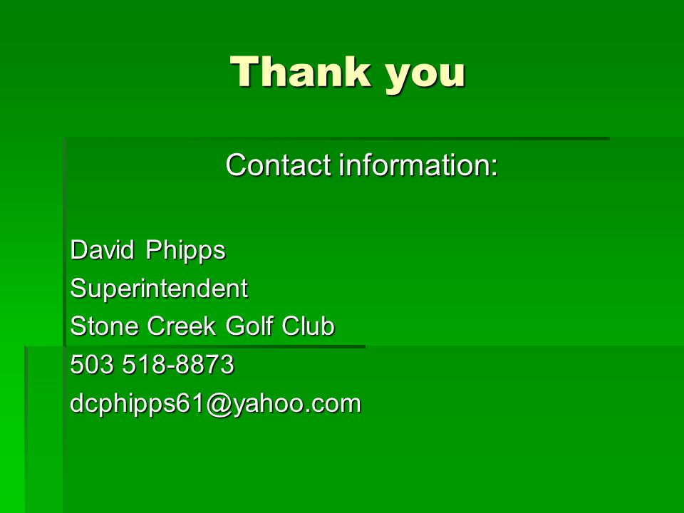Thank you Contact information: David Phipps Superintendent Stone Creek Golf Club 503 518-8873 dcphipps61@yahoo.com