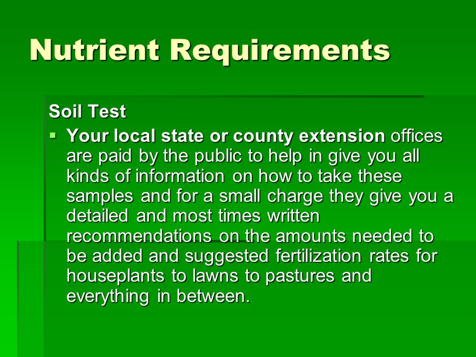 Nutrient Requirements Soil Test  Your local state or county extension offices are paid by the public to help in give you all kinds of information on how to take these samples and for a small charge they give you a detailed and most times written recommendations on the amounts needed to be added and suggested fertilization rates for houseplants to lawns to pastures and everything in between.