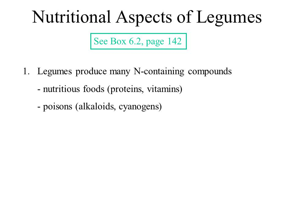 Nutritional Aspects of Legumes See Box 6.2, page 142 1.Legumes produce many N-containing compounds - nutritious foods (proteins, vitamins) - poisons (alkaloids, cyanogens)