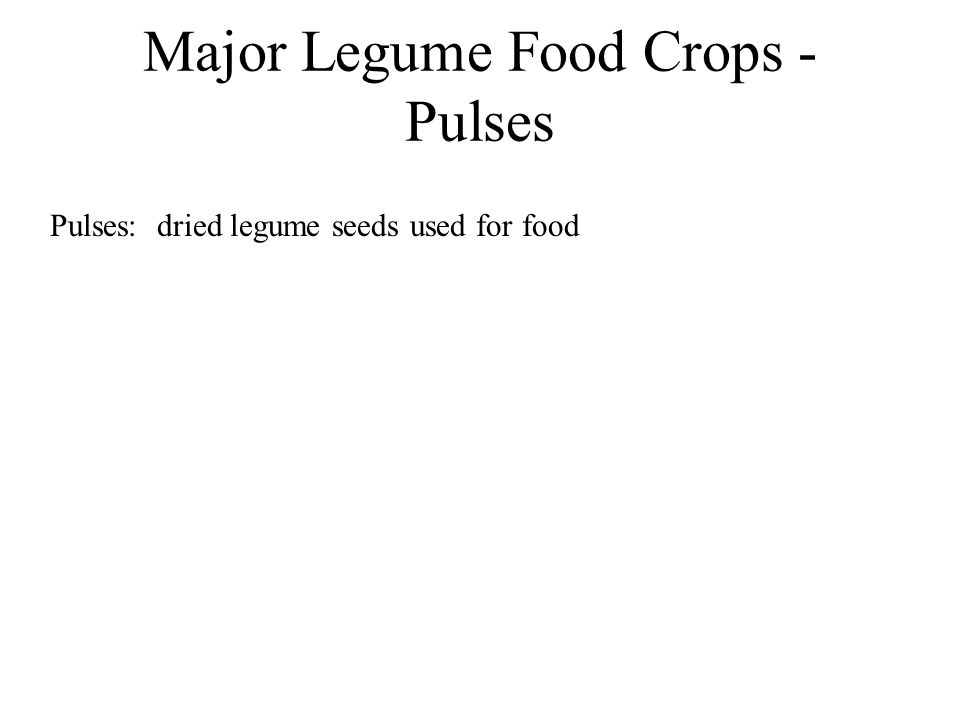 Major Legume Food Crops - Pulses Pulses: dried legume seeds used for food