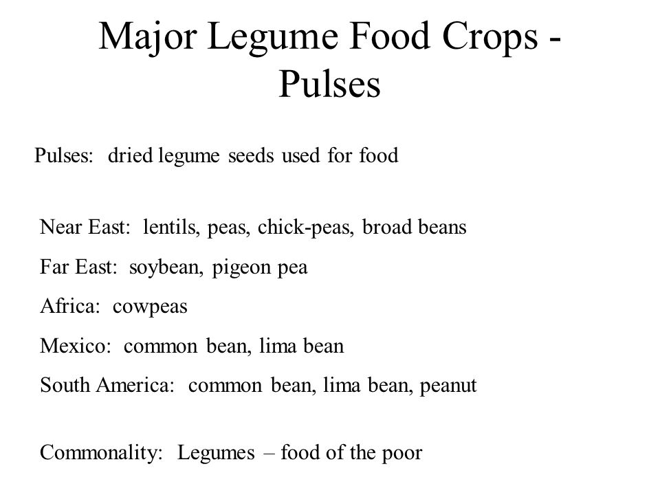 Major Legume Food Crops - Pulses Pulses: dried legume seeds used for food Near East: lentils, peas, chick-peas, broad beans Far East: soybean, pigeon pea Africa: cowpeas Mexico: common bean, lima bean South America: common bean, lima bean, peanut Commonality: Legumes – food of the poor