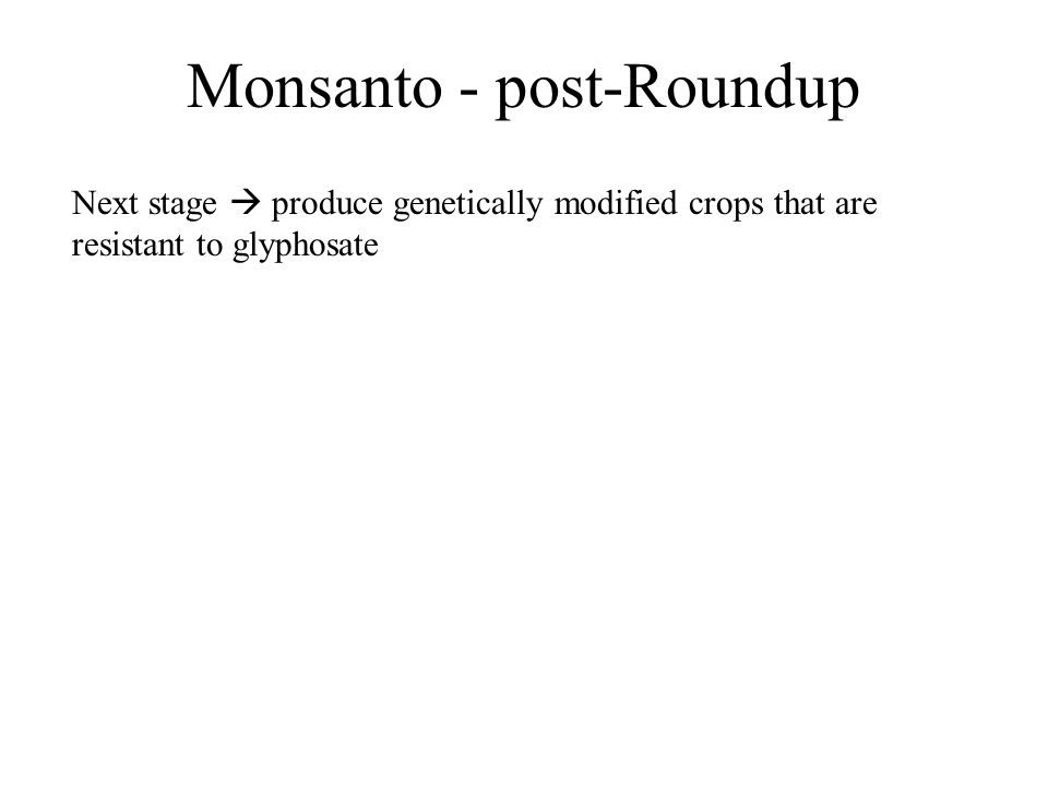 Monsanto - post-Roundup Next stage  produce genetically modified crops that are resistant to glyphosate