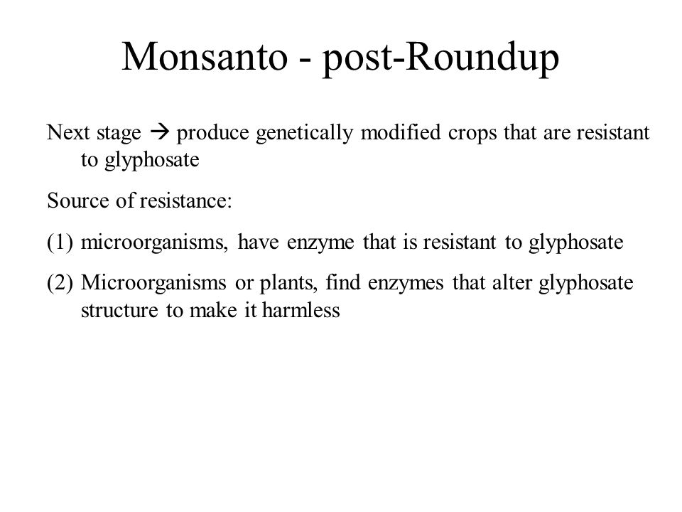 Monsanto - post-Roundup Next stage  produce genetically modified crops that are resistant to glyphosate Source of resistance: (1)microorganisms, have enzyme that is resistant to glyphosate (2)Microorganisms or plants, find enzymes that alter glyphosate structure to make it harmless