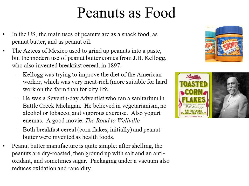 Peanuts as Food In the US, the main uses of peanuts are as a snack food, as peanut butter, and as peanut oil. The Aztecs of Mexico used to grind up pe