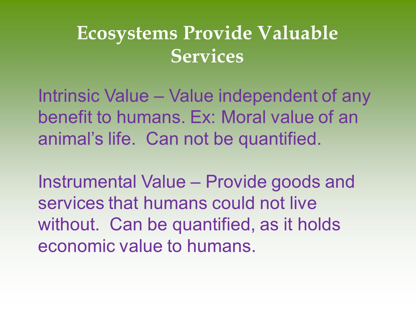 Ecosystems Provide Valuable Services Intrinsic Value – Value independent of any benefit to humans. Ex: Moral value of an animal's life. Can not be qua