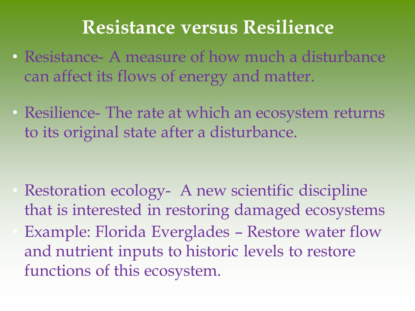 Resistance versus Resilience Resistance- A measure of how much a disturbance can affect its flows of energy and matter. Resilience- The rate at which