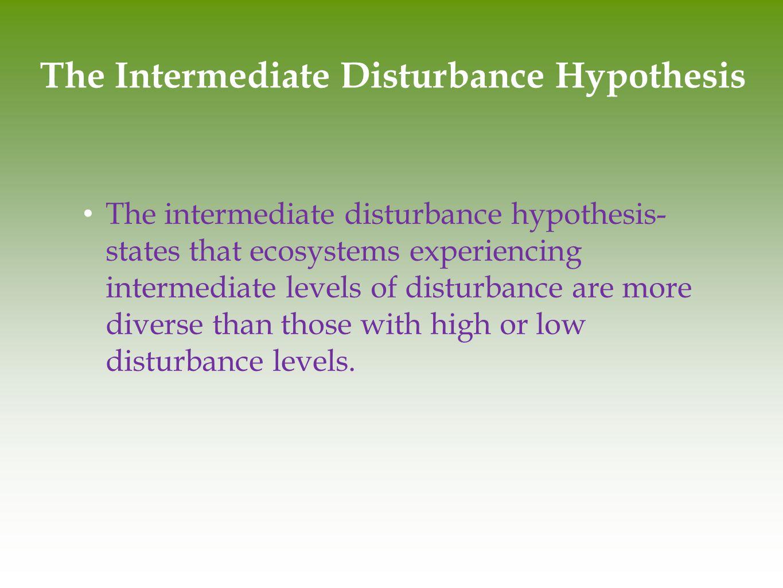 The Intermediate Disturbance Hypothesis The intermediate disturbance hypothesis- states that ecosystems experiencing intermediate levels of disturbanc