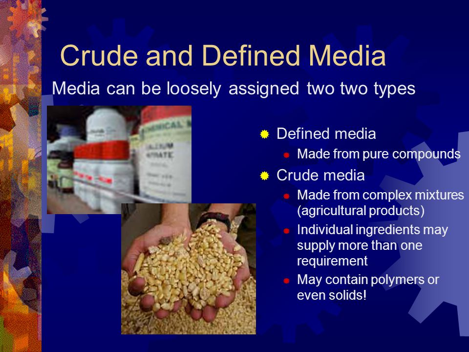 Crude and Defined Media  Defined media  Made from pure compounds  Crude media  Made from complex mixtures (agricultural products)  Individual ing