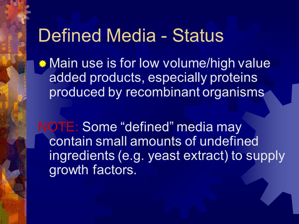 """Defined Media - Status  Main use is for low volume/high value added products, especially proteins produced by recombinant organisms NOTE: Some """"defin"""