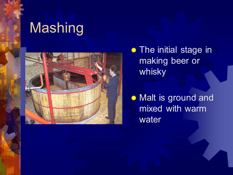 Mashing  The initial stage in making beer or whisky  Malt is ground and mixed with warm water