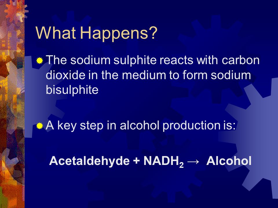 What Happens?  The sodium sulphite reacts with carbon dioxide in the medium to form sodium bisulphite  A key step in alcohol production is: Acetalde