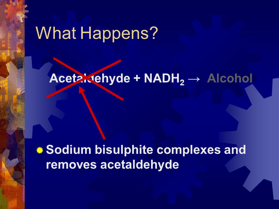What Happens? Acetaldehyde + NADH 2 → Alcohol  Sodium bisulphite complexes and removes acetaldehyde