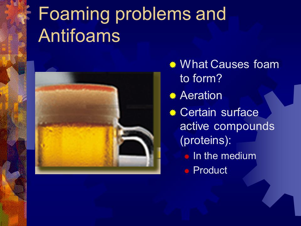 Foaming problems and Antifoams  What Causes foam to form?  Aeration  Certain surface active compounds (proteins):  In the medium  Product