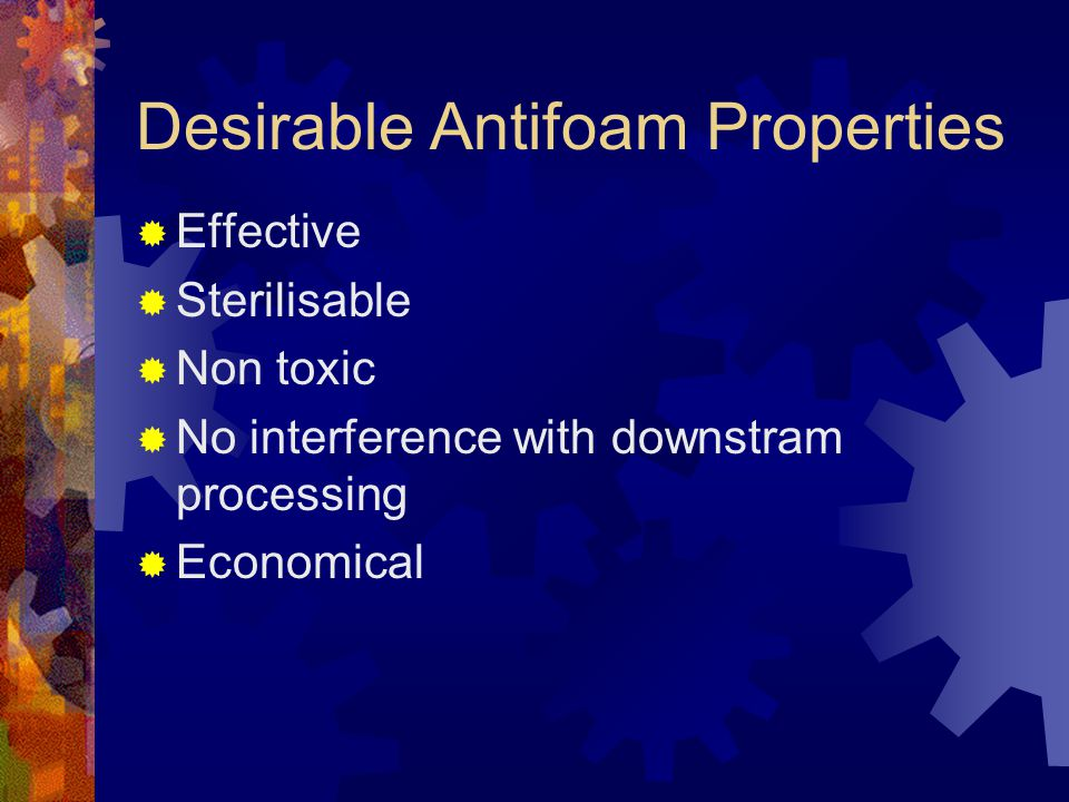 Desirable Antifoam Properties  Effective  Sterilisable  Non toxic  No interference with downstram processing  Economical