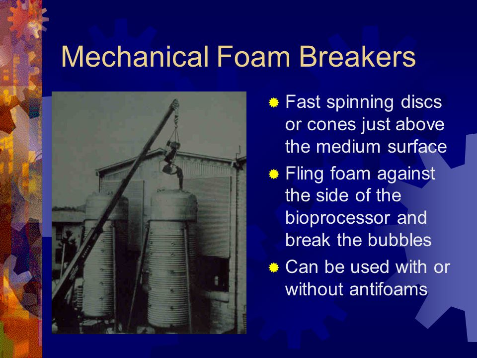 Mechanical Foam Breakers  Fast spinning discs or cones just above the medium surface  Fling foam against the side of the bioprocessor and break the