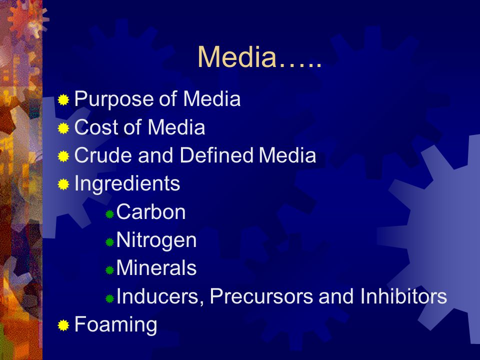 Media…..  Purpose of Media  Cost of Media  Crude and Defined Media  Ingredients  Carbon  Nitrogen  Minerals  Inducers, Precursors and Inhibito