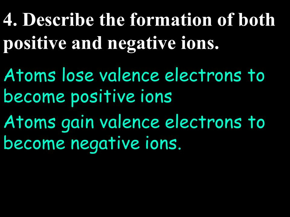 4.Describe the formation of both positive and negative ions.