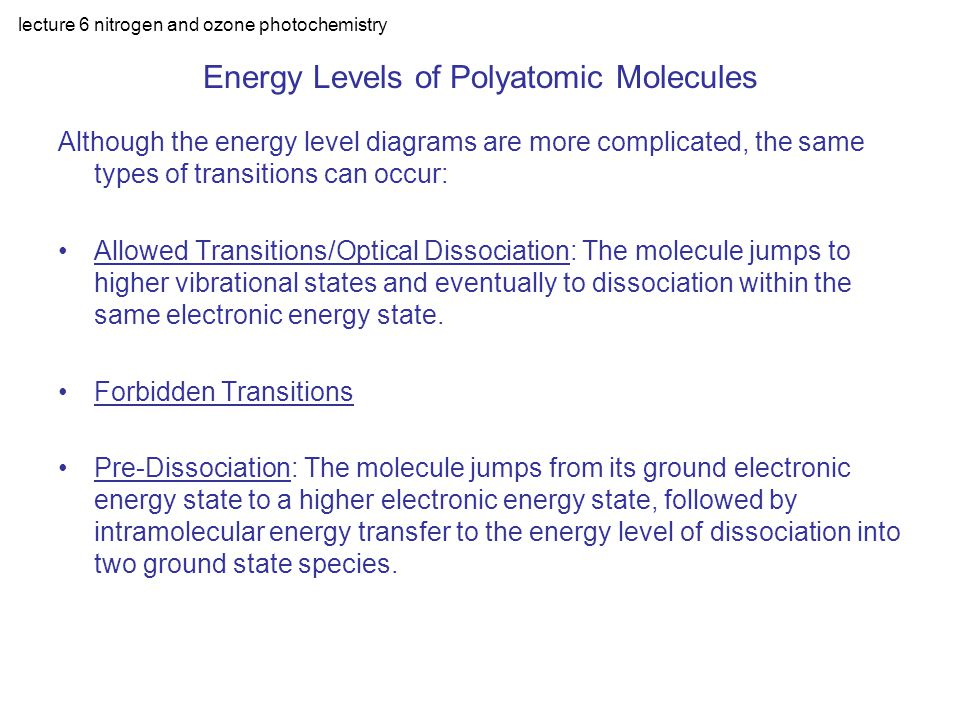 lecture 6 nitrogen and ozone photochemistry Energy Levels of Polyatomic Molecules Although the energy level diagrams are more complicated, the same types of transitions can occur: Allowed Transitions/Optical Dissociation: The molecule jumps to higher vibrational states and eventually to dissociation within the same electronic energy state.