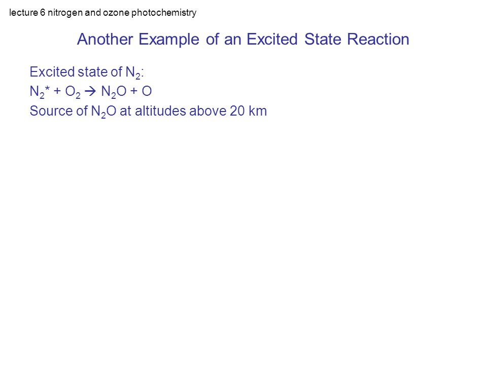 lecture 6 nitrogen and ozone photochemistry Another Example of an Excited State Reaction Excited state of N 2 : N 2 * + O 2  N 2 O + O Source of N 2 O at altitudes above 20 km