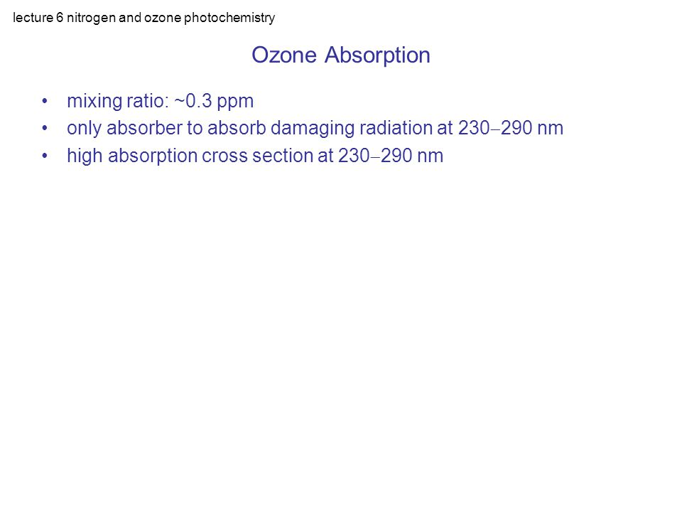 lecture 6 nitrogen and ozone photochemistry O-O 2 is very weak Minimal dissociation energy ( =1180nm) O 3 +h ( <1180nm)  O( 3 P)+O 2 Light absorption: At 250nm  =10 -17 cm 2 The atmospheric depth of O 3 is equivalent to 0.3 cm at STP: D{250nm]=10 -17 x0.3x2.7x10 19 =81; T=10 -D =10 -81 Ozone Photochemistry
