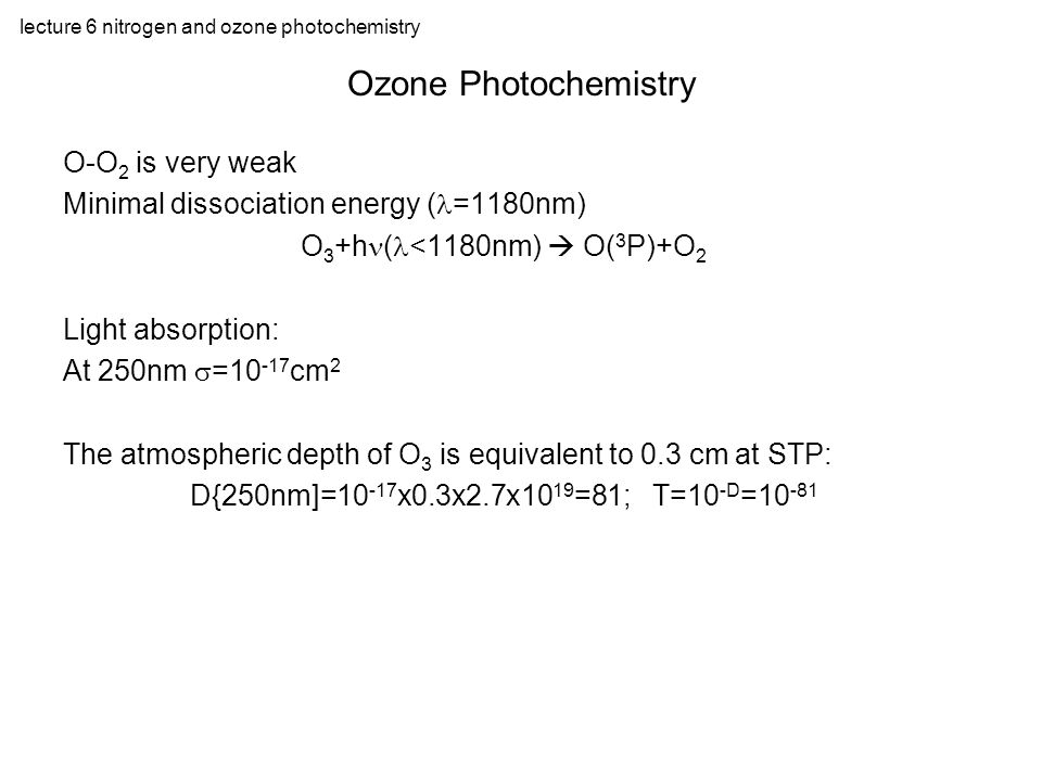 lecture 6 nitrogen and ozone photochemistry O-O 2 is very weak Minimal dissociation energy ( =1180nm) O 3 +h ( <1180nm)  O( 3 P)+O 2 Light absorption: At 250nm  = cm 2 The atmospheric depth of O 3 is equivalent to 0.3 cm at STP: D{250nm]= x0.3x2.7x10 19 =81; T=10 -D = Ozone Photochemistry