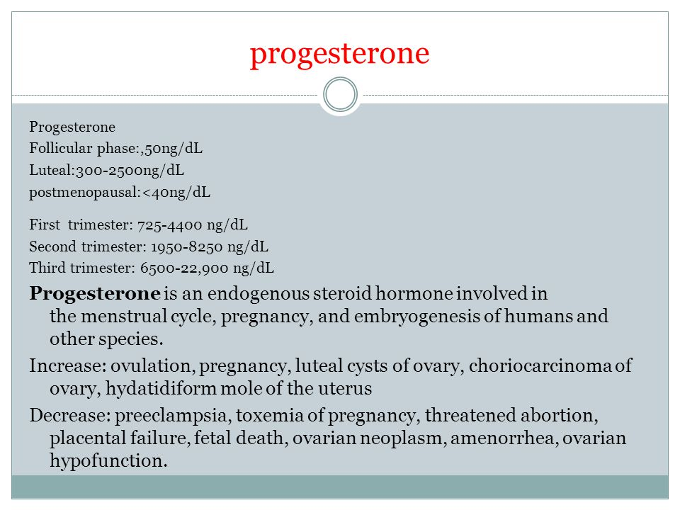 progesterone Progesterone Follicular phase:,50ng/dL Luteal:300-2500ng/dL postmenopausal:<40ng/dL First trimester: 725-4400 ng/dL Second trimester: 1950-8250 ng/dL Third trimester: 6500-22,900 ng/dL Progesterone is an endogenous steroid hormone involved in the menstrual cycle, pregnancy, and embryogenesis of humans and other species.