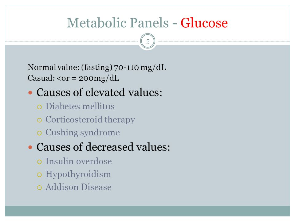 5 Metabolic Panels - Glucose Normal value: (fasting) 70-110 mg/dL Casual: <or = 200mg/dL Causes of elevated values:  Diabetes mellitus  Corticosteroid therapy  Cushing syndrome Causes of decreased values:  Insulin overdose  Hypothyroidism  Addison Disease